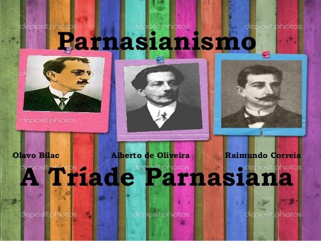 Parnasianismo Olavo Bilac Alberto de Oliveira Raimundo Correia A Tríade Parnasiana