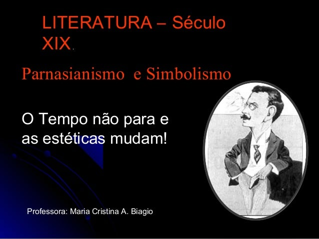 Parnasianismo e Simbolismo LITERATURA – Século XIX. Professora: Maria Cristina A. Biagio O Tempo não para e as estéticas m...