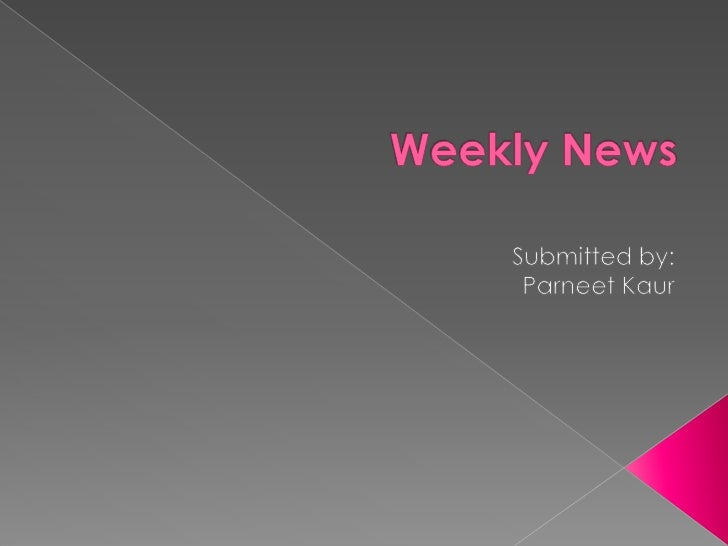 Weekly News<br />Submitted by:<br />ParneetKaur<br />