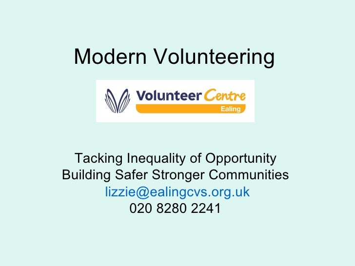 Modern Volunteering  Tacking Inequality of Opportunity  Building Safer Stronger Communities  [email_address] 020 8280 2241