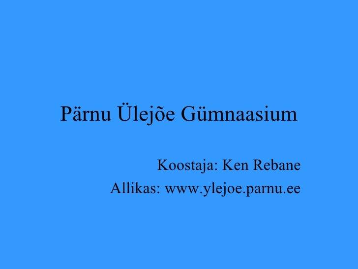 Pärnu Ülejõe Gümnaasium Koostaja: Ken Rebane Allikas: www.ylejoe.parnu.ee