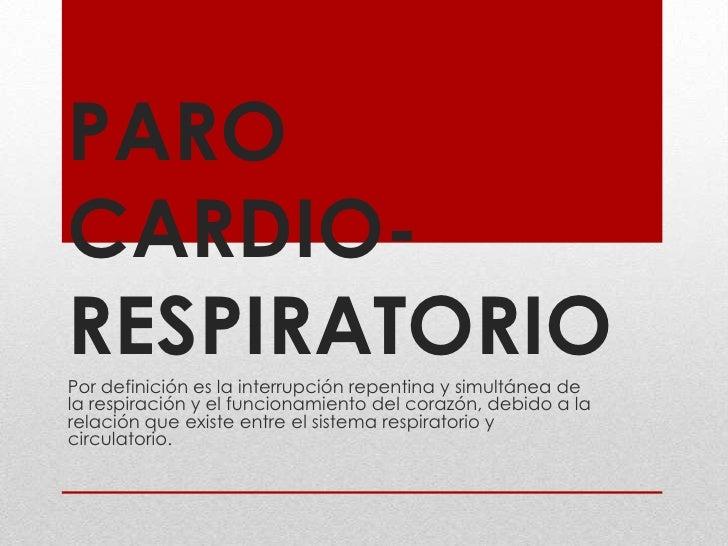 PARO CARDIO-RESPIRATORIO<br />Por definición es la interrupción repentina y simultánea de la respiración y el funcionamien...