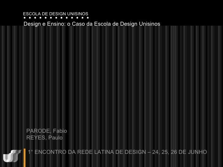Design e Ensino: o Caso da Escola de Design Unisinos  PARODE, Fabio REYES, Paulo 1° ENCONTRO DA REDE LATINA DE DESIGN – 24...