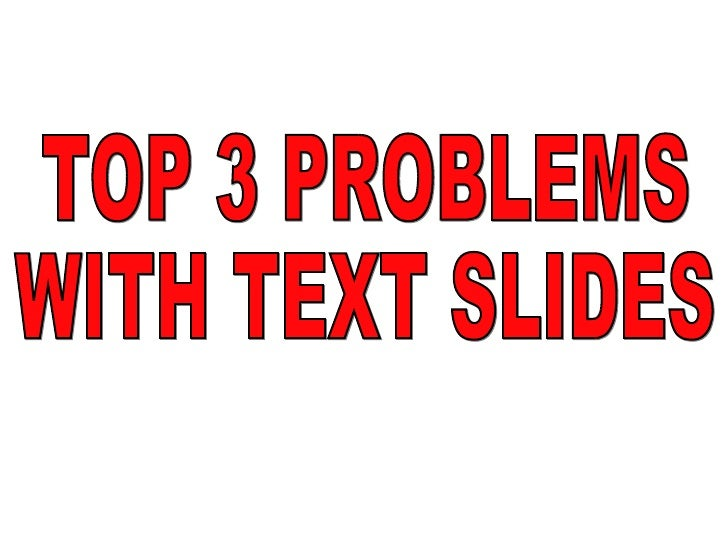 TOP 3 PROBLEMS WITH TEXT SLIDES