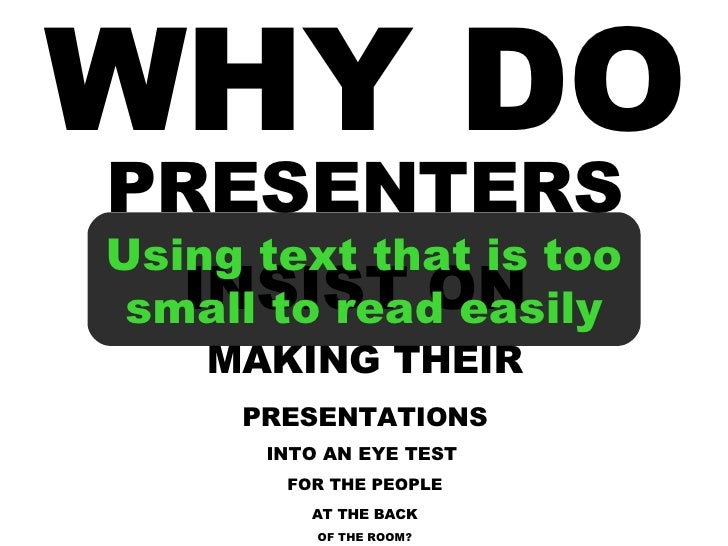 WHY DO PRESENTERS INSIST ON  MAKING THEIR PRESENTATIONS INTO AN EYE TEST  FOR THE PEOPLE AT THE BACK OF THE ROOM? Using te...