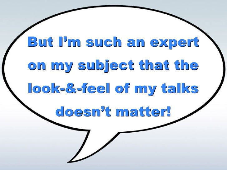 But I'm such an expert on my subject that the look-&-feel of my talks doesn't matter! But I'm such an expert on my subject...