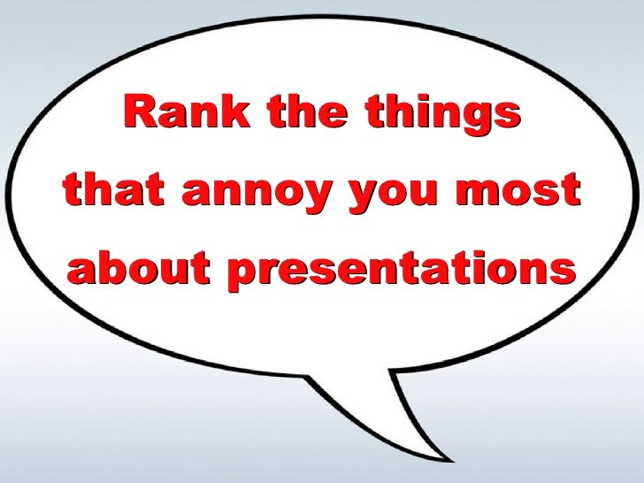 Rank the things that annoy you most about presentations Rank the things that annoy you most about presentations