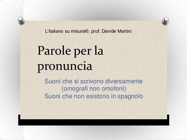 L'italiano su misura®, prof. Davide Martini  Parole per la pronuncia Suoni che si scrivono diversamente (omografi non omof...