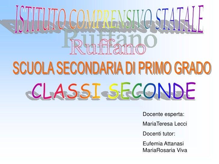 ISTITUTO COMPRENSIVO STATALE<br />Ruffano<br />SCUOLA SECONDARIA DI PRIMO GRADO<br />CLASSI SECONDE<br />Docente esperta:<...