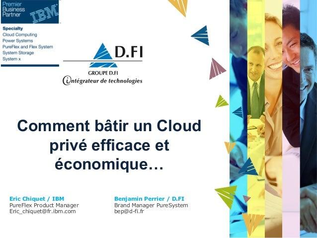 Comment bâtir un Cloud privé efficace et économique… Eric Chiquet / IBM PureFlex Product Manager Eric_chiquet@fr.ibm.com  ...