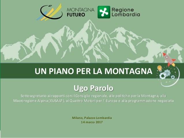 UN PIANO PER LA MONTAGNA Ugo Parolo Sottosegretario ai rapporti con il Consiglio regionale, alle politiche per la Montagna...