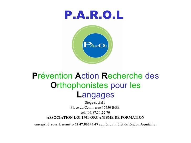 P.A.R.O.L P révention   A ction   R echerche   des  O rthophonistes   pour  les  L angages Siège social:  Place du Commer...