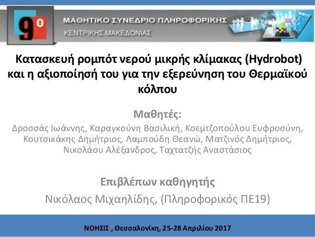 Κατασκευή ρομπότ νερού μικρής κλίμακας (Hydrobot) και η αξιοποίησή του για την εξερεύνηση του Θερμαϊκού κόλπου Μαθητές: Δρ...