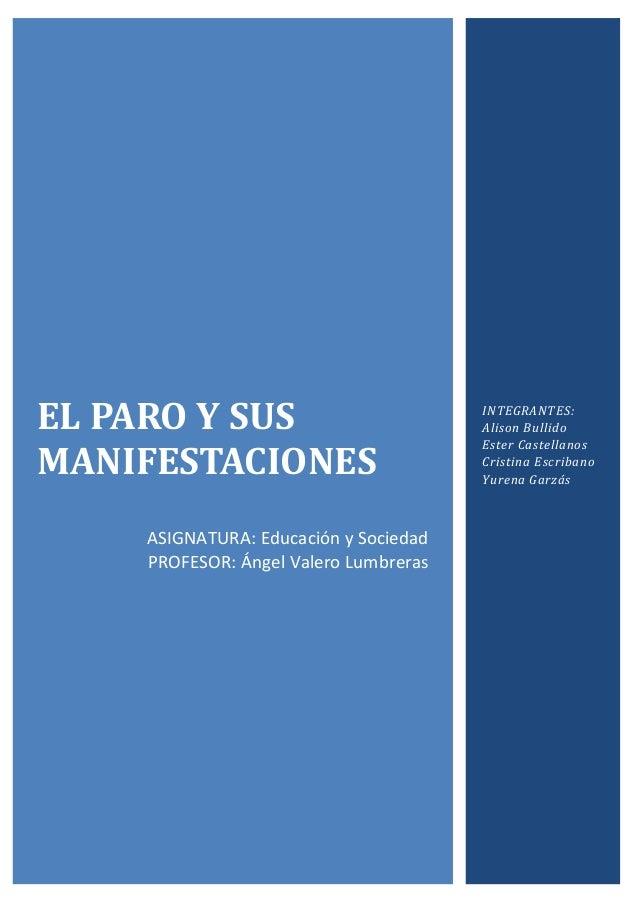 EL PARO Y SUS MANIFESTACIONES ASIGNATURA: Educación y Sociedad PROFESOR: Ángel Valero Lumbreras INTEGRANTES: Alison Bullid...