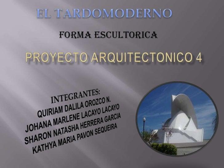 EL TARDOMODERNO<br />FORMA ESCULTORICA<br />PROYECTO ARQUITECTONICO 4<br />INTEGRANTES:<br />QUIRIAM DALILA OROZCO N.<br /...