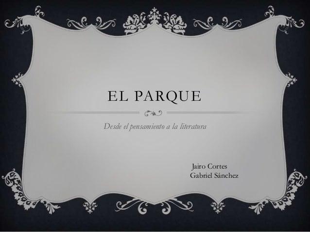 EL PARQUE Desde el pensamiento a la literatura  Jairo Cortes Gabriel Sánchez