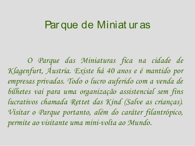 Par que de Miniat uras O Parque das Miniaturas fica na cidade de Klagenfurt, Áustria. Existe há 40 anos e é mantido por em...