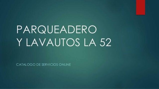 PARQUEADERO Y LAVAUTOS LA 52 CATALOGO DE SERVICIOS ONLINE