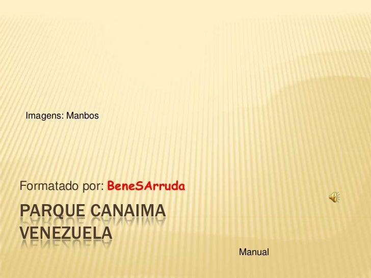 Imagens: ManbosFormatado por: BeneSArrudaPARQUE CANAIMAVENEZUELA                             Manual
