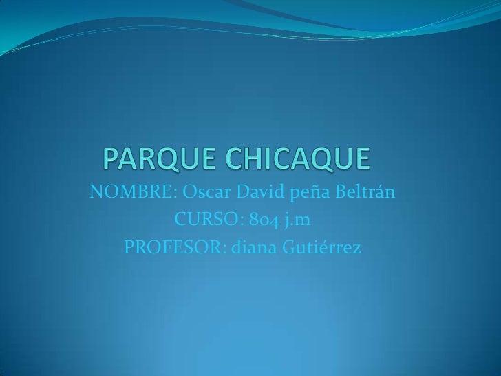 PARQUE CHICAQUE<br />NOMBRE: Oscar David peña Beltrán<br />CURSO: 804 j.m<br />PROFESOR: diana Gutiérrez<br />