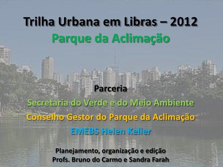 Trilha Urbana em Libras – 2012     Parque da Aclimação                ParceriaSecretaria do Verde e do Meio AmbienteConsel...