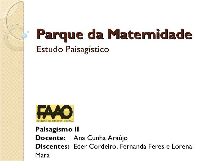 Parque da Maternidade Estudo Paisagístico Paisagismo II Docente:  Ana Cunha Araújo Discentes:  Eder Cordeiro, Fernanda Fer...