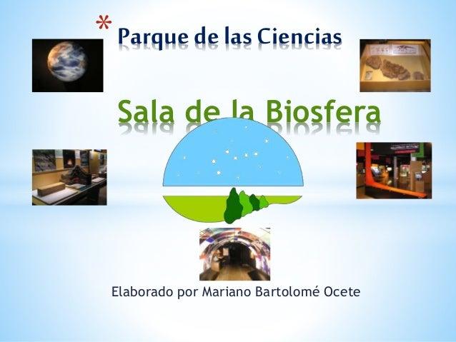 *Parquede las Ciencias Sala de la Biosfera Elaborado por Mariano Bartolomé Ocete