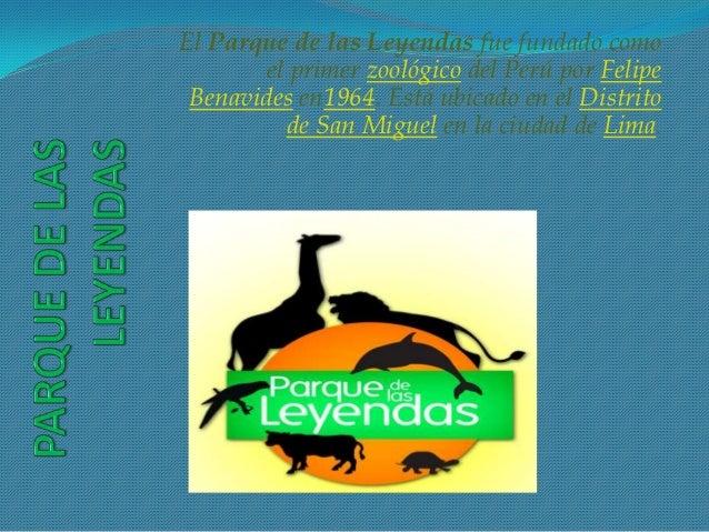 El Parque de las Leyendas fue fundado como        el primer zoológico del Perú por Felipe Benavides en1964. Está ubicado e...