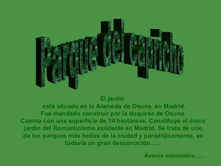 Parque del capricho El jardín   está situado en la Alameda de Osuna, en Madrid. Fue mandado construir por la duquesa de O...