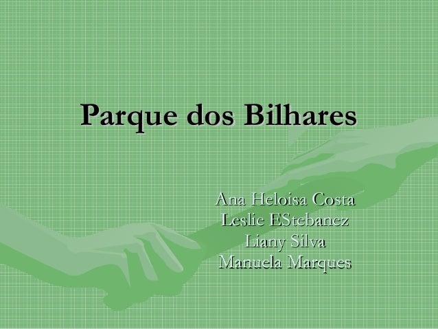 Parque dos BilharesParque dos Bilhares Ana Heloisa CostaAna Heloisa Costa Leslie EStebanezLeslie EStebanez Liany SilvaLian...