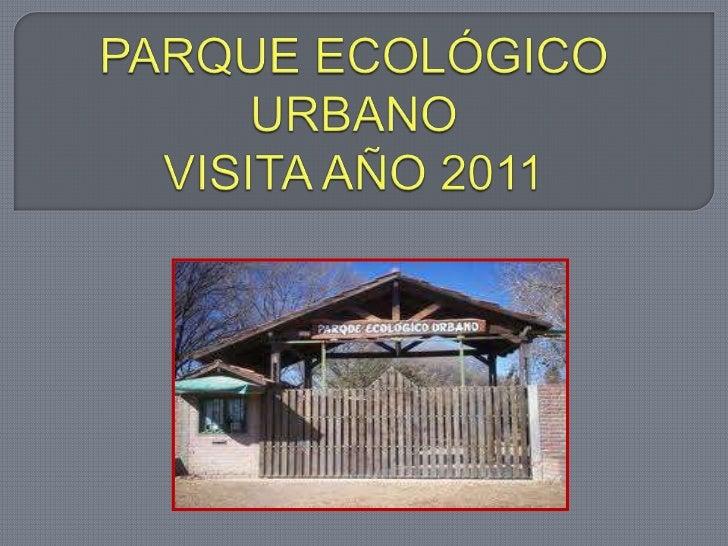 PARQUE ECOLÓGICO URBANOVISITA AÑO 2011<br />