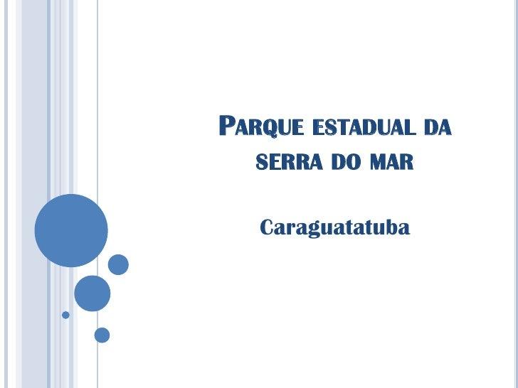 PARQUE ESTADUAL DA  SERRA DO MAR   Caraguatatuba