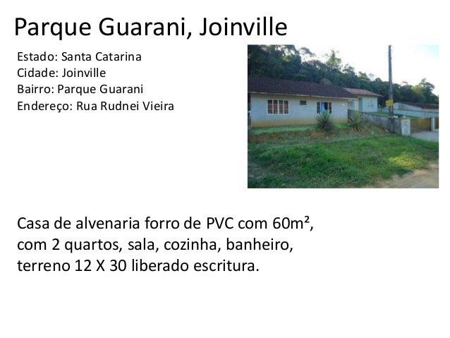 Parque Guarani, Joinville Estado: Santa Catarina Cidade: Joinville Bairro: Parque Guarani Endereço: Rua Rudnei Vieira Casa...