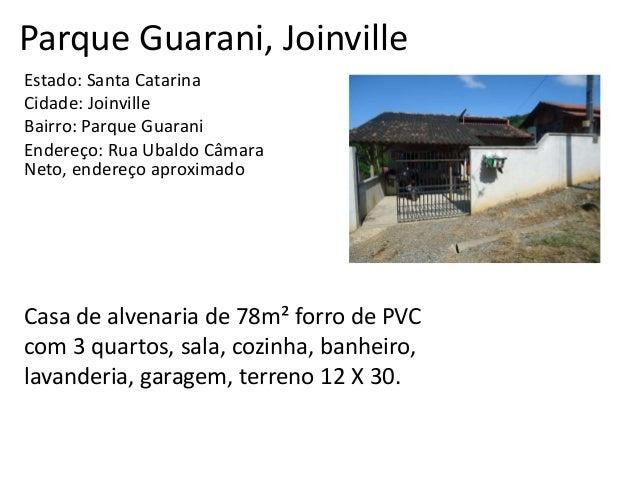 Parque Guarani, Joinville Estado: Santa Catarina Cidade: Joinville Bairro: Parque Guarani Endereço: Rua Ubaldo Câmara Neto...