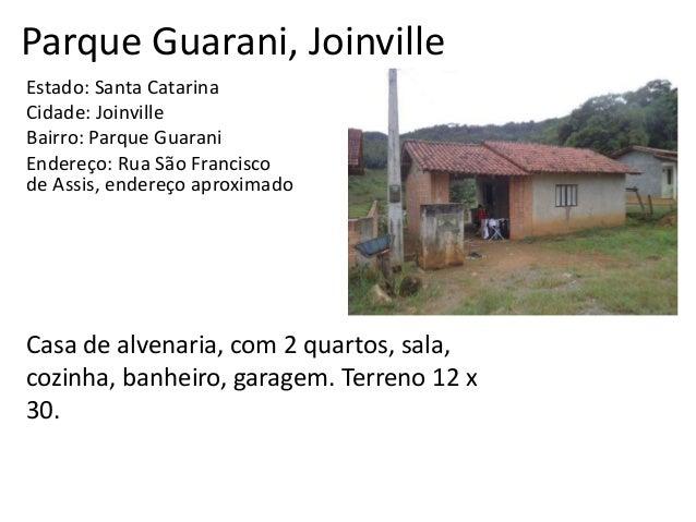 Parque Guarani, Joinville Estado: Santa Catarina Cidade: Joinville Bairro: Parque Guarani Endereço: Rua São Francisco de A...