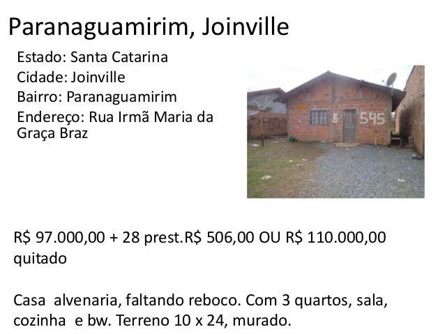 Paranaguamirim, Joinville Estado: Santa Catarina Cidade: Joinville Bairro: Paranaguamirim Endereço: Rua Irmã Maria da Graç...
