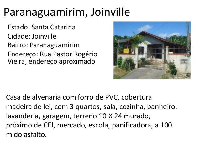 Paranaguamirim, Joinville Estado: Santa Catarina Cidade: Joinville Bairro: Paranaguamirim Endereço: Rua Pastor Rogério Vie...