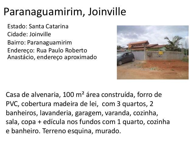 Paranaguamirim, Joinville Estado: Santa Catarina Cidade: Joinville Bairro: Paranaguamirim Endereço: Rua Paulo Roberto Anas...