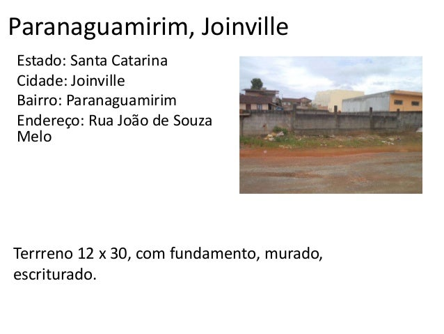 Paranaguamirim, Joinville Estado: Santa Catarina Cidade: Joinville Bairro: Paranaguamirim Endereço: Rua João de Souza Melo...