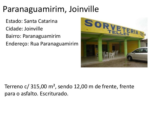 Paranaguamirim, Joinville Estado: Santa Catarina Cidade: Joinville Bairro: Paranaguamirim Endereço: Rua Paranaguamirim Ter...