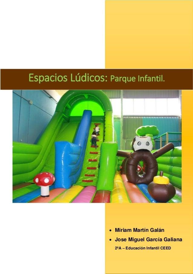 Espacios Lúdicos: Parque Infantil.   Miriam Martín Galán  Jose Miguel García Galiana 2ºA – Educación Infantil CEED