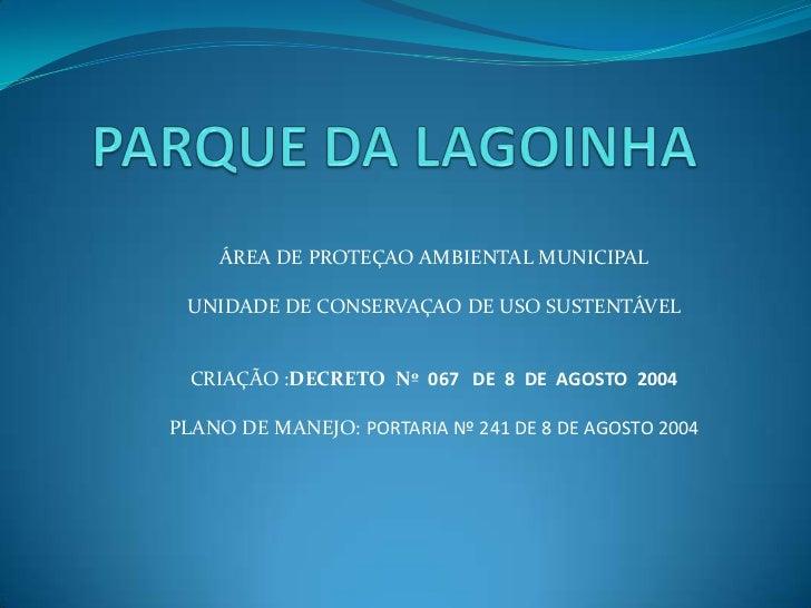 ÁREA DE PROTEÇAO AMBIENTAL MUNICIPAL UNIDADE DE CONSERVAÇAO DE USO SUSTENTÁVEL  CRIAÇÃO :DECRETO Nº 067 DE 8 DE AGOSTO 200...