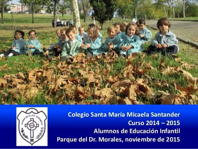 Colegio Santa María Micaela Santander Curso 2014 – 2015 Alumnos de Educación Infantil Parque del Dr. Morales, noviembre de...