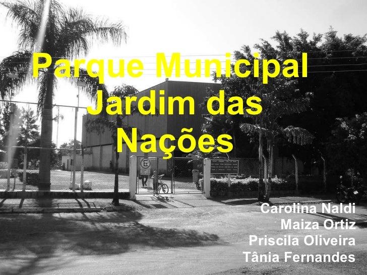 Parque Municipal  Jardim das Nações Carolina Naldi Maiza Ortiz Priscila Oliveira Tânia Fernandes