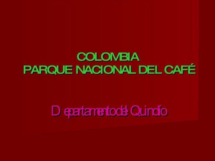 COLOMBIA  PARQUE NACIONAL DEL CAFÉ  Departamento del Quindío