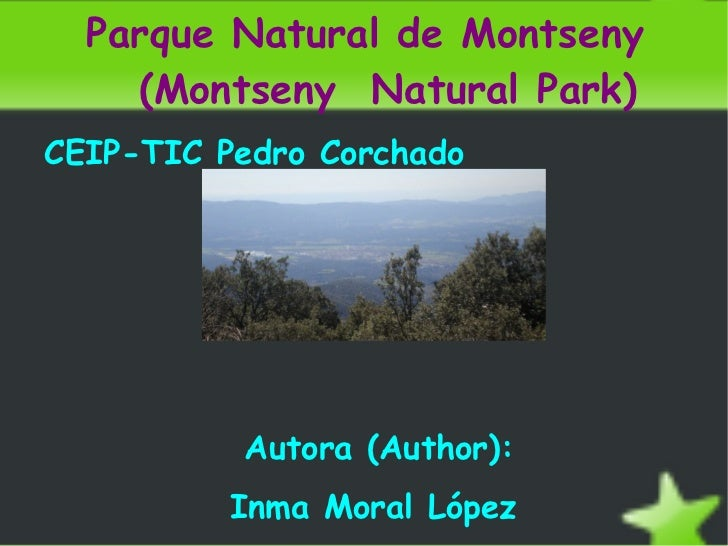 Parque Natural de Montseny  (Montseny  Natural Park) <ul><li>CEIP-TIC Pedro Corchado </li></ul>Autora (Author): Inma Moral...