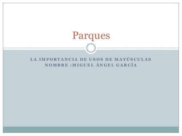 ParquesLA IMPORTANCIA DE USOS DE MAYÚSCULAS     NOMBRE :MIGUEL ÁNGEL GARCÍA