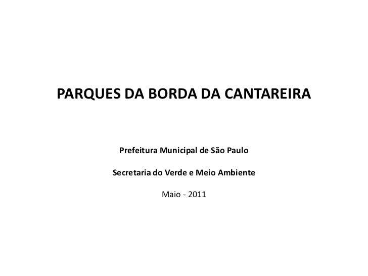 PARQUES DA BORDA DA CANTAREIRA Prefeitura Municipal de São PauloSecretaria do Verde e Meio AmbienteMaio - 2011<br />