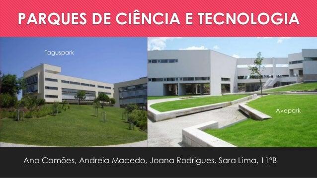PARQUES DE CIÊNCIA E TECNOLOGIA Taguspark  Avepark  Ana Camões, Andreia Macedo, Joana Rodrigues, Sara Lima, 11ºB