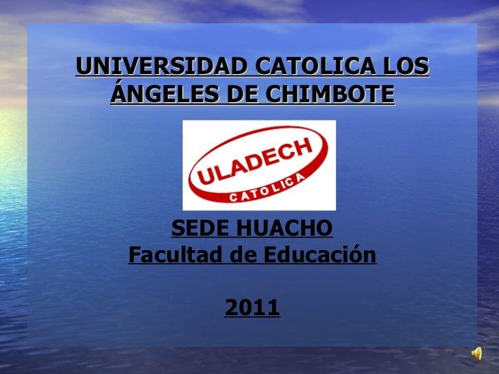 UNIVERSIDAD CATOLICA LOS ÁNGELES DE CHIMBOTE SEDE HUACHO Facultad de Educación 2011